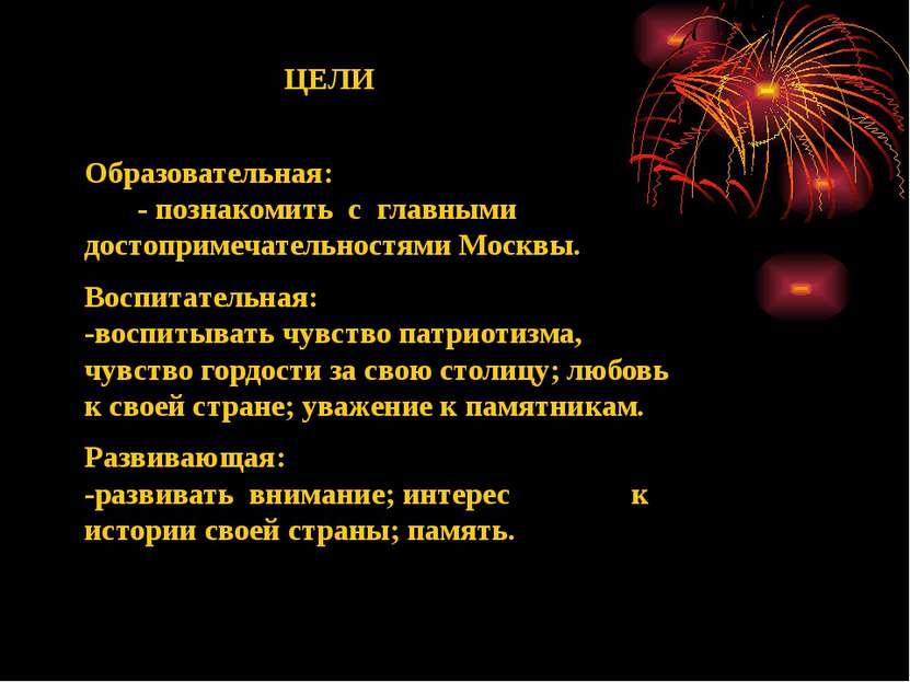 ЦЕЛИ Образовательная: - познакомить с главными достопримечательностями Москвы...