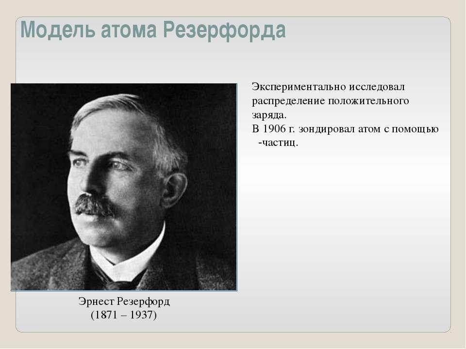 Модель атома Резерфорда Эрнест Резерфорд (1871 – 1937) Экспериментально иссле...