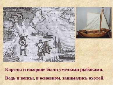 Карелы и ижоряне были умелыми рыбаками. Водь и вепсы, в основном, занимались ...