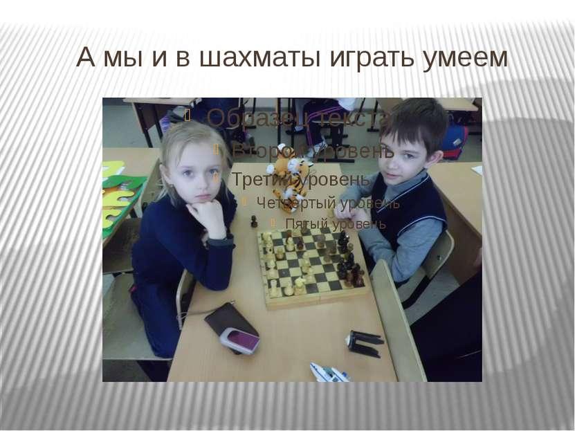 А мы и в шахматы играть умеем