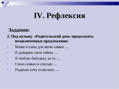IV. Рефлексия Задания: 2. Под музыку «Родительский дом» продолжить незакончен...