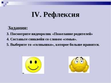 IV. Рефлексия Задания: 3. Посмотрите видеоролик «Пожелание родителей» 4. Сост...