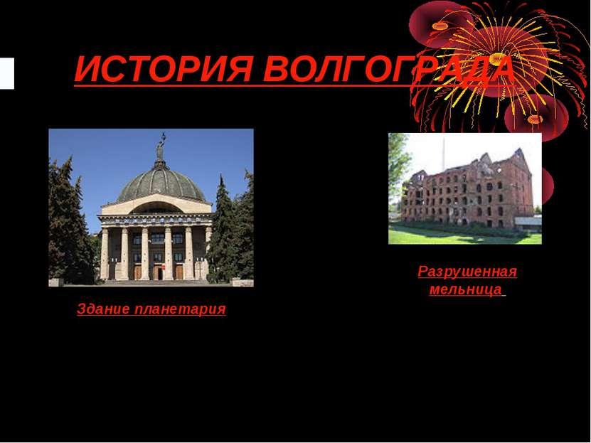 ИСТОРИЯ ВОЛГОГРАДА Здание планетария Разрушенная мельница