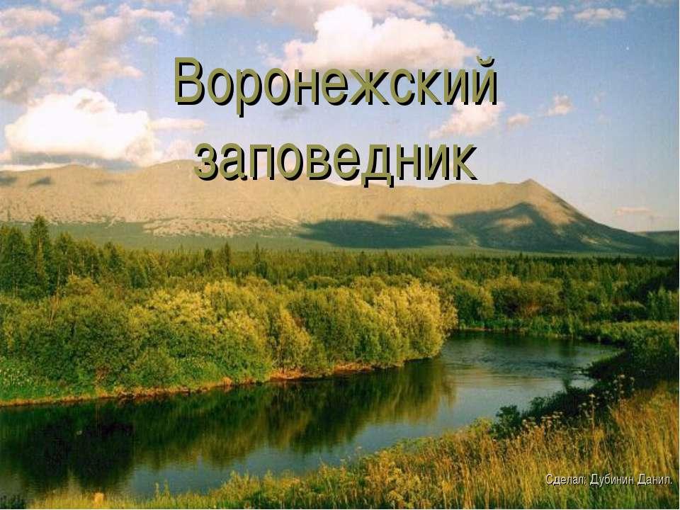 Воронежский заповедник Сделал: Дубинин Данил.