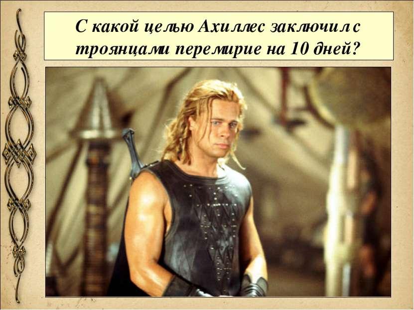 С какой целью Ахиллес заключил с троянцами перемирие на 10 дней?
