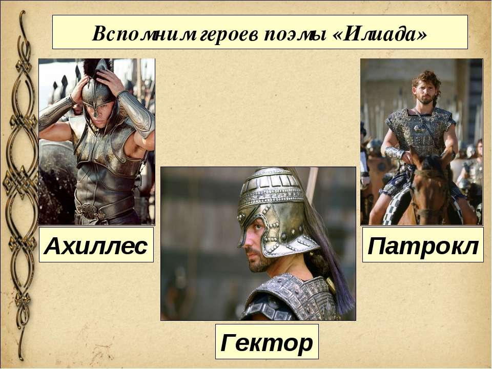 Вспомним героев поэмы «Илиада» Ахиллес Гектор Патрокл