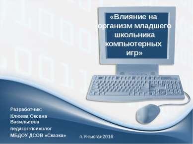 «Влияние на организм младшего школьника компьютерных игр» Разработчик: Клюева...