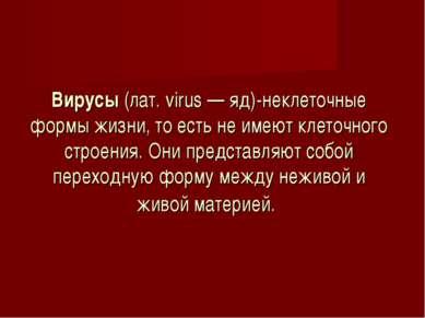 Вирусы (лат. virus — яд)-неклеточные формы жизни, то есть не имеют клеточного...