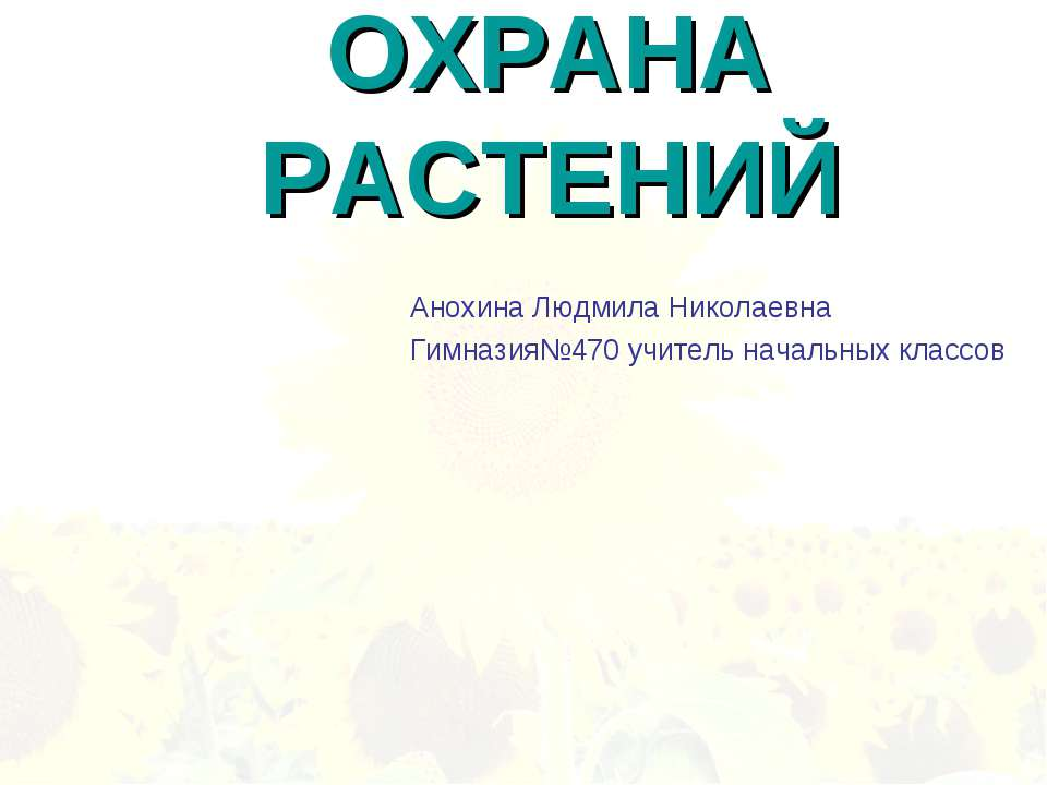 ОХРАНА РАСТЕНИЙ Анохина Людмила Николаевна Гимназия№470 учитель начальных кла...