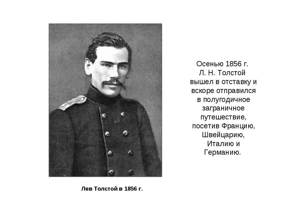 Лев Толстой в 1856 г. Осенью 1856 г. Л. Н. Толстой вышел в отставку и вскоре ...