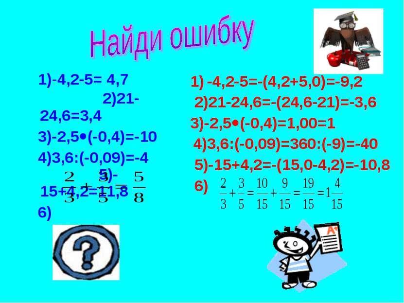 1)-4,2-5= 4,7 2)21-24,6=3,4 3)-2,5 (-0,4)=-10 4)3,6:(-0,09)=-4 5)-15+4,2=11,8...