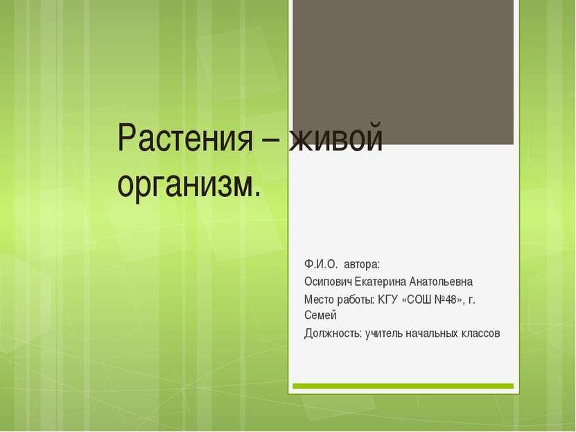 Растения – живой организм. Ф.И.О. автора: Осипович Екатерина Анатольевна Мест...