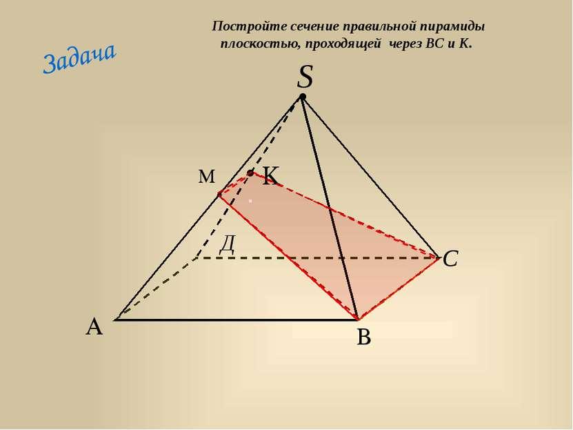 Задача . Постройте сечение правильной пирамиды плоскостью, проходящей через В...