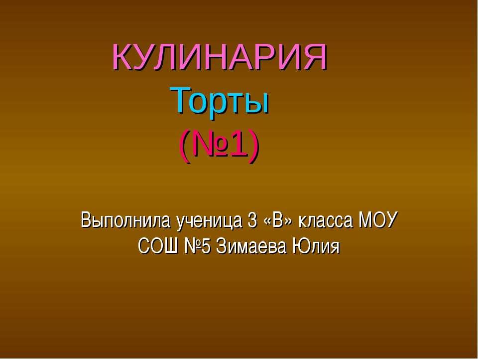 КУЛИНАРИЯ Торты (№1) Выполнила ученица 3 «В» класса МОУ СОШ №5 Зимаева Юлия