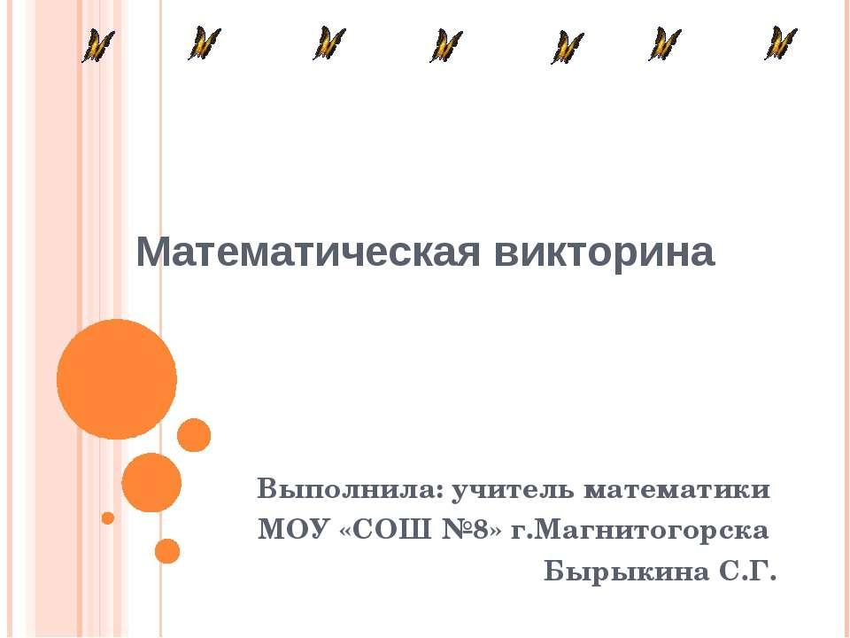 Математическая викторина Выполнила: учитель математики МОУ «СОШ №8» г.Магнито...