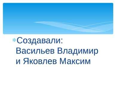 Создавали: Васильев Владимир и Яковлев Максим