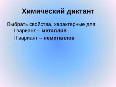 Химический диктант Выбрать свойства, характерные для: I вариант – металлов II...