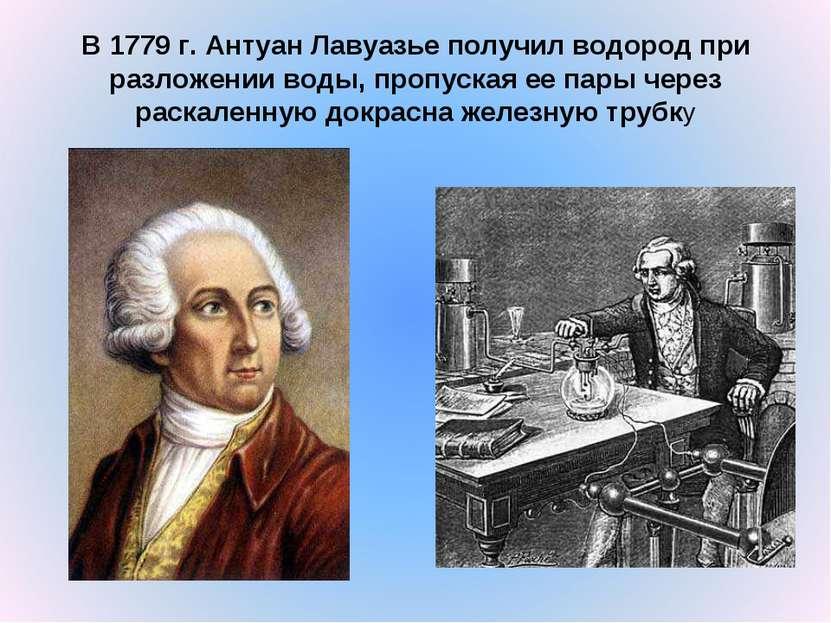 В 1779г. Антуан Лавуазье получил водород при разложении воды, пропуская ее п...