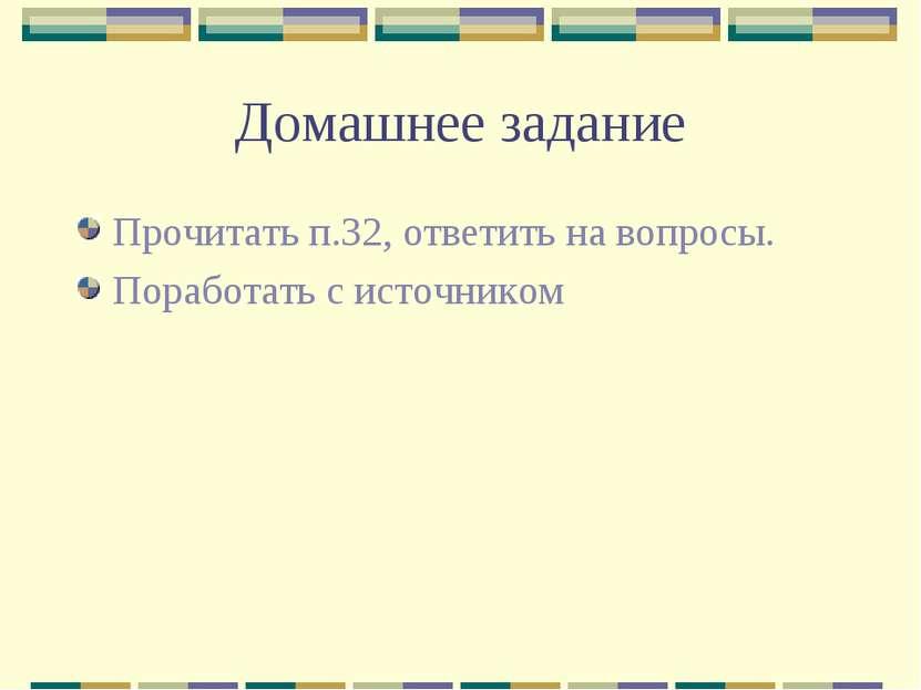 Домашнее задание Прочитать п.32, ответить на вопросы. Поработать с источником