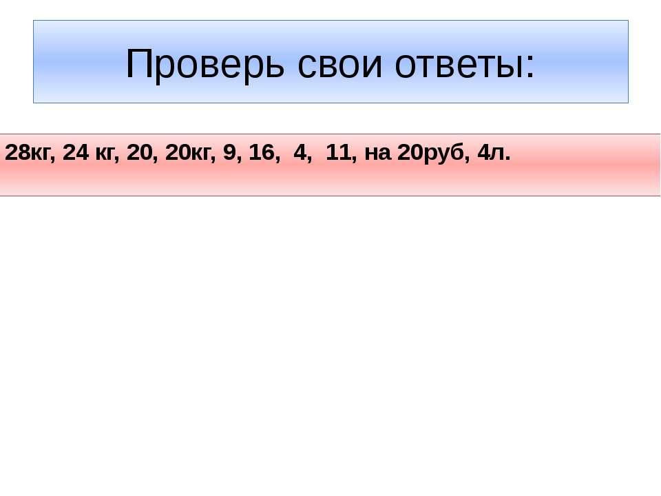 Проверь свои ответы: 28кг, 24 кг, 20, 20кг, 9, 16, 4, 11, на 20руб, 4л.