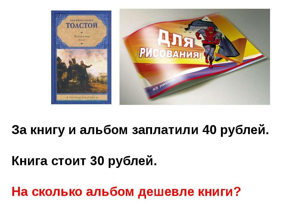 За книгу и альбом заплатили 40 рублей. Книга стоит 30 рублей. На сколько альб...