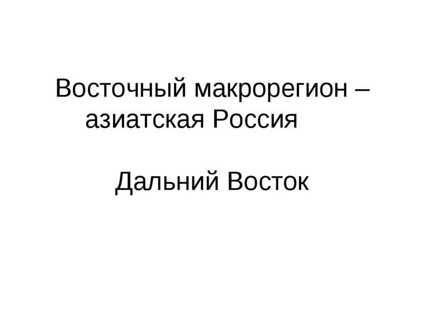Восточный макрорегион – азиатская Россия Дальний Восток