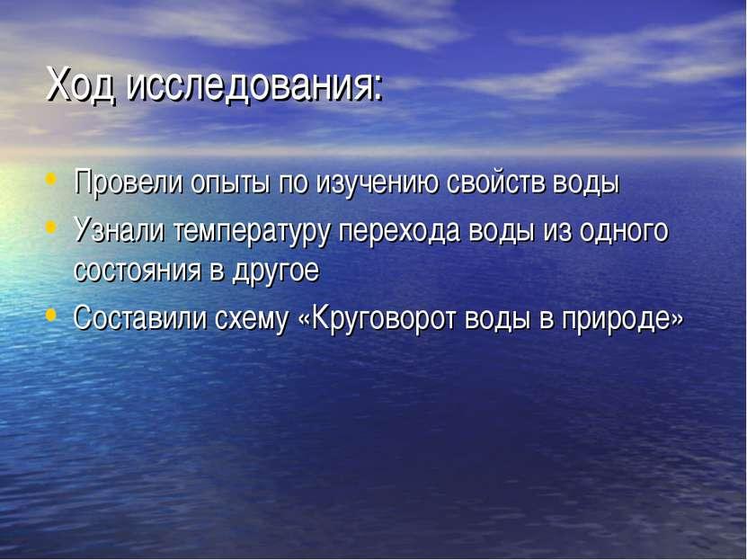 Ход исследования: Провели опыты по изучению свойств воды Узнали температуру п...