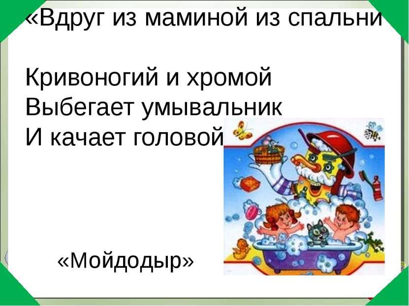 «Вдруг из маминой из спальни Кривоногий и хромой Выбегает умывальник И качает...