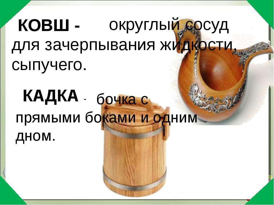округлый сосуд для зачерпывания жидкости, сыпучего. КОВШ - КАДКА - бочка с пр...