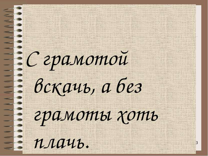 С грамотой вскачь, а без грамоты хоть плачь. *