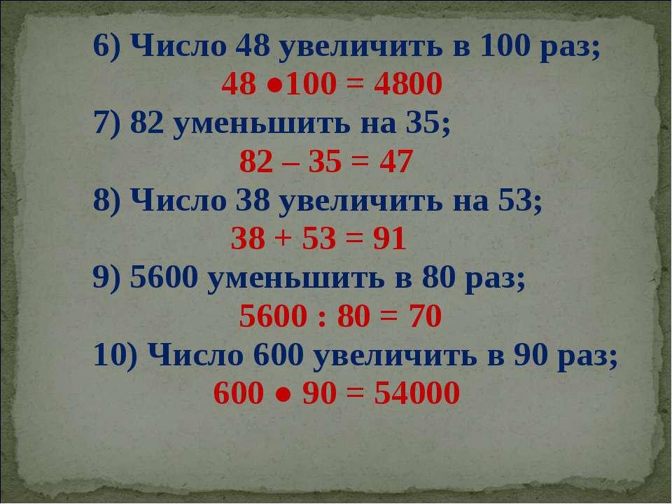 6) Число 48 увеличить в 100 раз; 48 ●100 = 4800 7) 82 уменьшить на 35; 82 – 3...