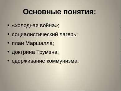 Основные понятия: «холодная война»; социалистический лагерь; план Маршалла; ...