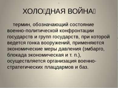 « ХОЛО ДНАЯ ВОЙНА термин, обозначающий состояние военно-политической конфронт...