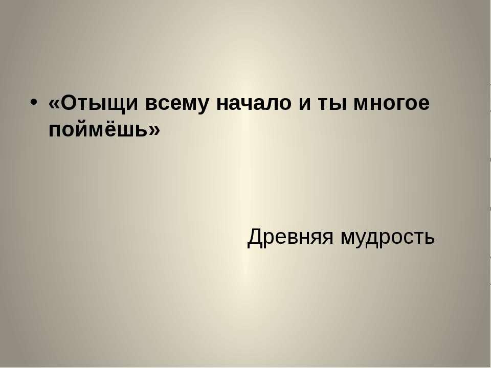 «Отыщи всему начало и ты многое поймёшь» Древняя мудрость