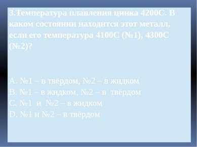 3.Температураплавления цинка 4200С. В каком состоянии находится этот металл, ...