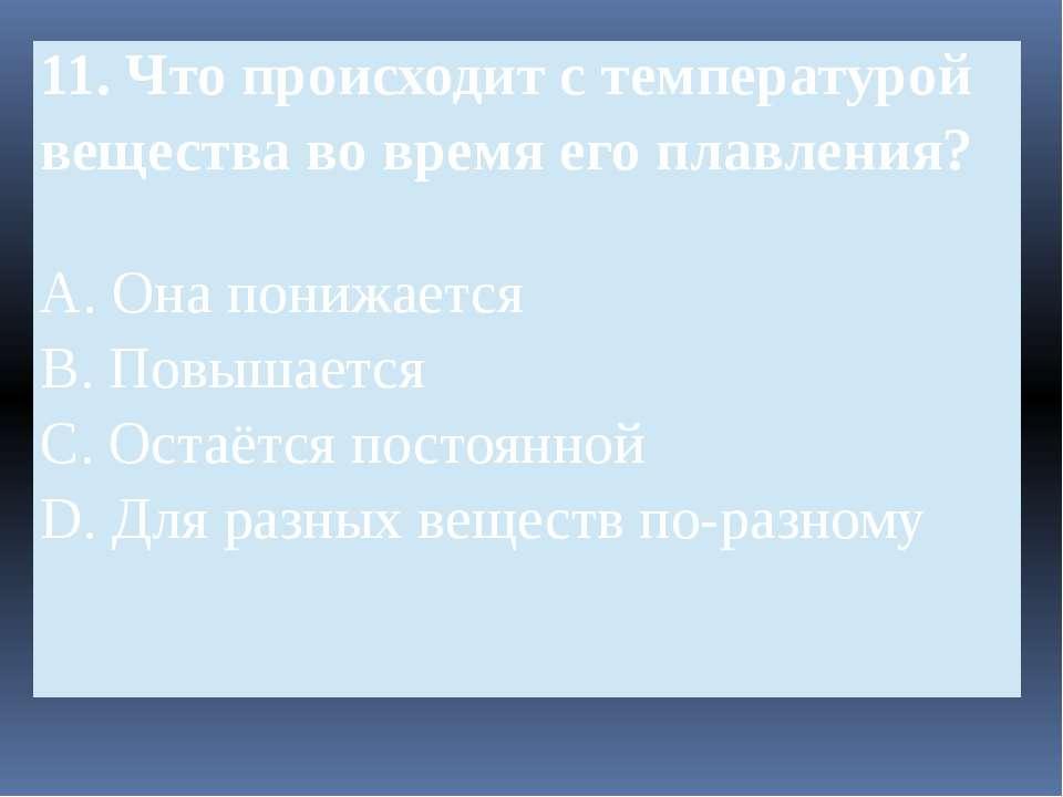 11.Чтопроисходит с температурой вещества во время его плавления? A.Онапонижае...