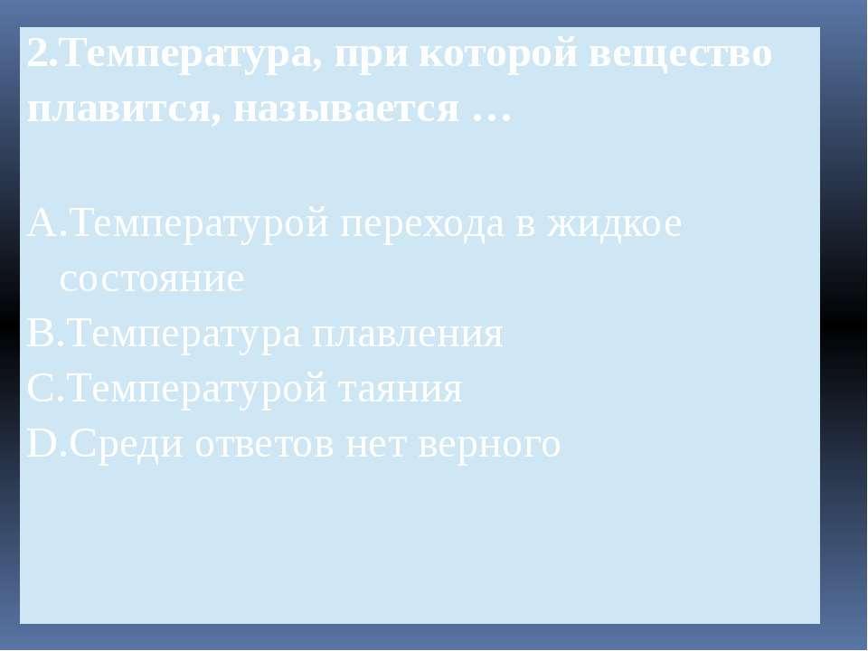 2.Температура, при которой вещество плавится, называется … A.Температуройпере...
