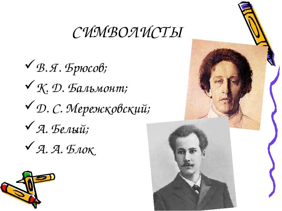 СИМВОЛИСТЫ В. Я. Брюсов; К. Д. Бальмонт; Д. С. Мережковский; А. Белый; А. А. ...