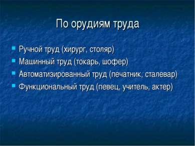 По орудиям труда Ручной труд (хирург, столяр) Машинный труд (токарь, шофер) А...
