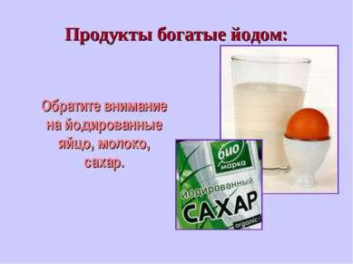 Продукты богатые йодом: Обратите внимание на йодированные яйцо, молоко, сахар.