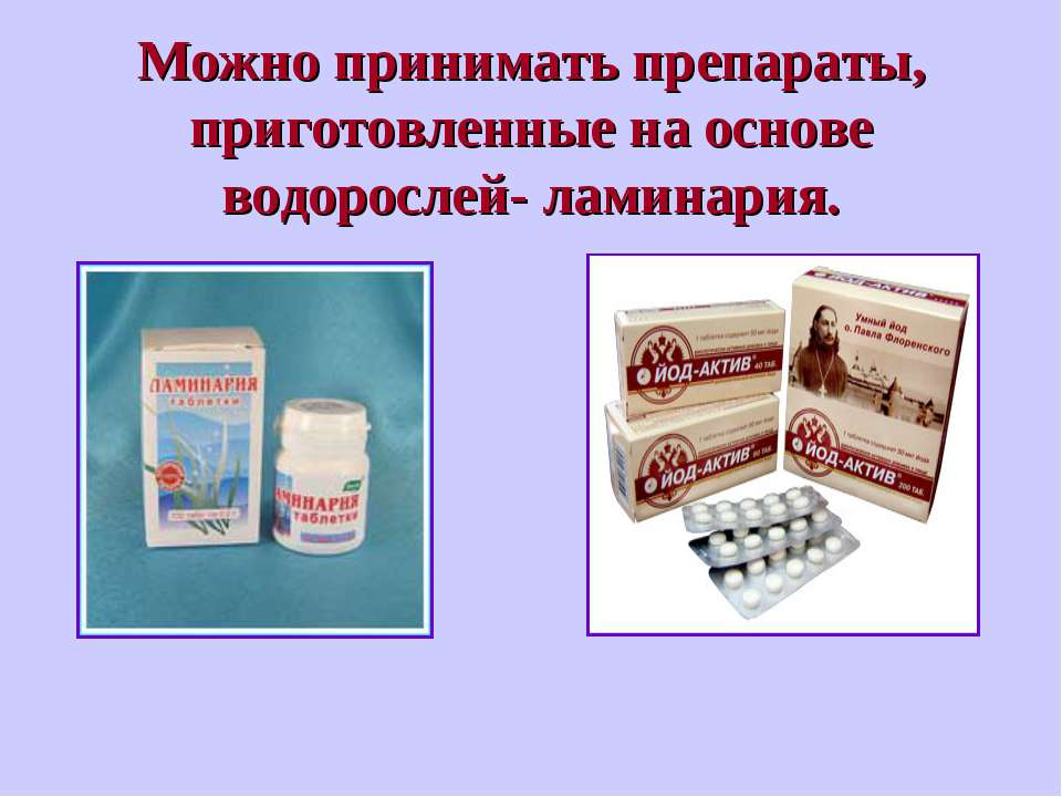 Можно принимать препараты, приготовленные на основе водорослей- ламинария.