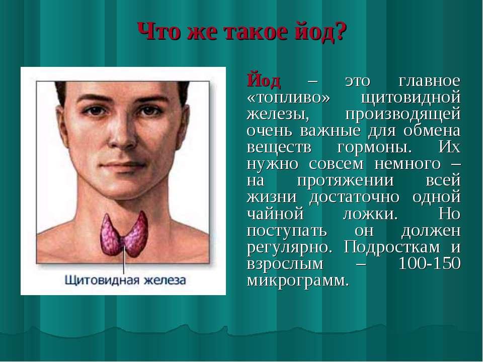 Что же такое йод? Йод – это главное «топливо» щитовидной железы, производящей...