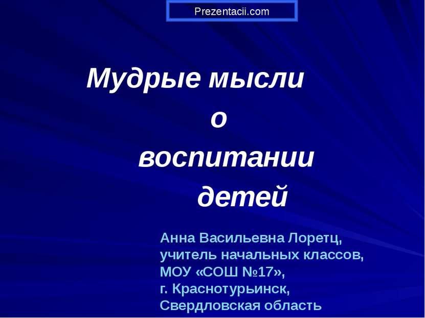 Мудрые мысли о воспитании детей Анна Васильевна Лоретц, учитель начальных кла...