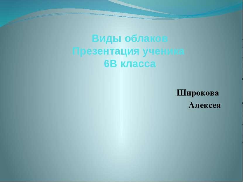Виды облаков Презентация ученика 6В класса Широкова Алексея