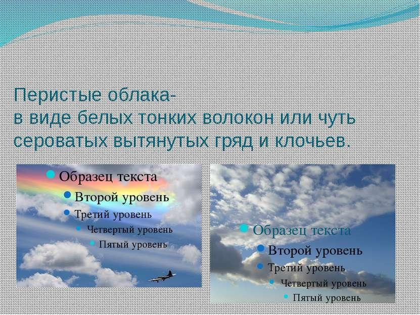 Перистые облака- в виде белых тонких волокон или чуть сероватых вытянутых гря...