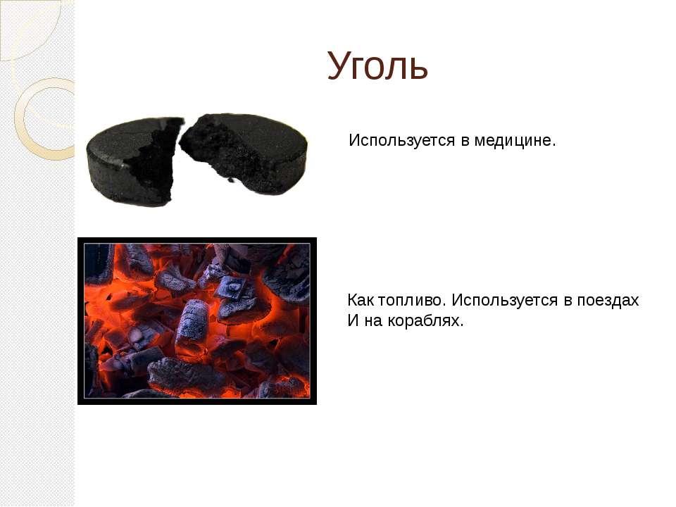 Уголь Используется в медицине. Как топливо. Используется в поездах И на кораб...