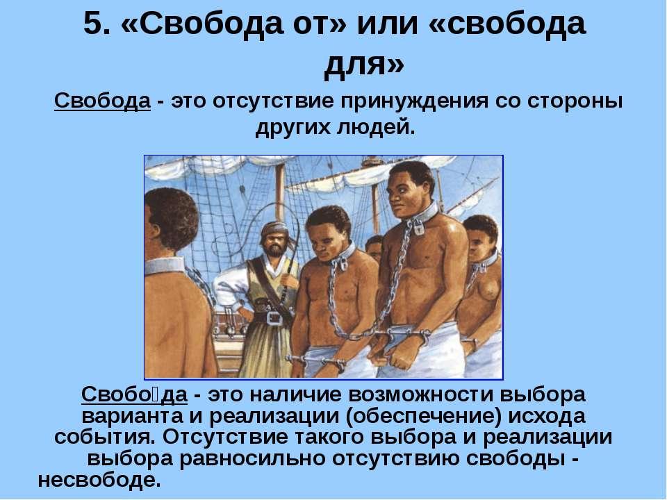 5. «Свобода от» или «свобода для» Свобода - это отсутствие принуждения со сто...