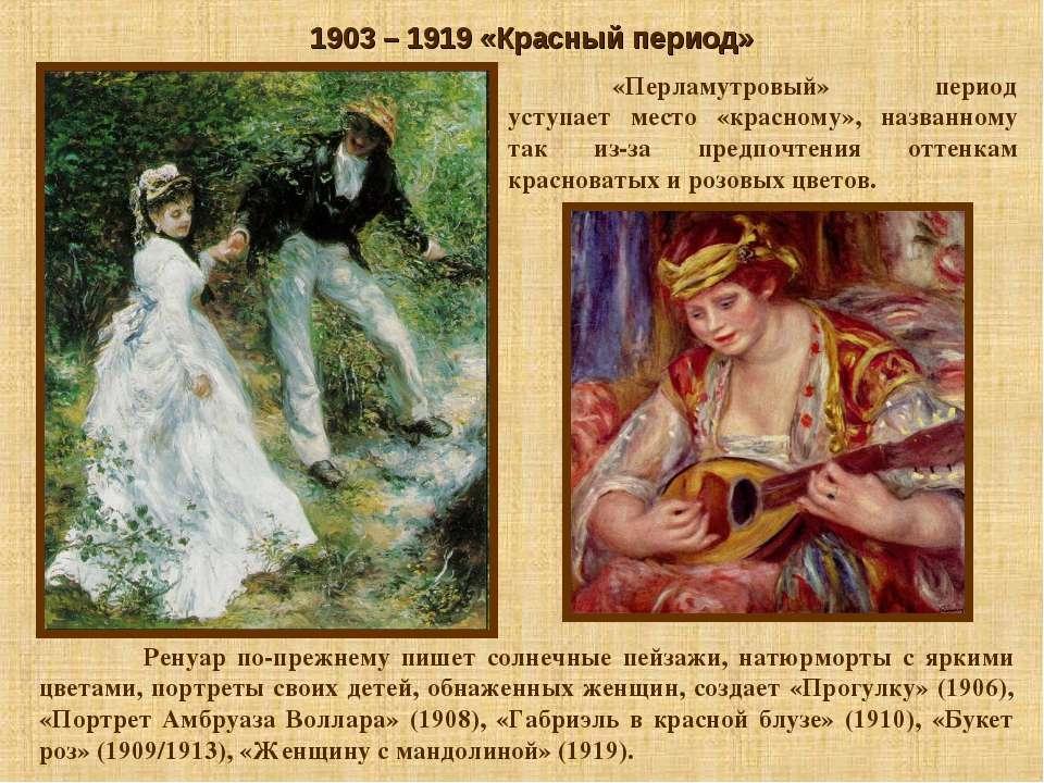 1903 – 1919 «Красный период» Ренуар по-прежнему пишет солнечные пейзажи, натю...