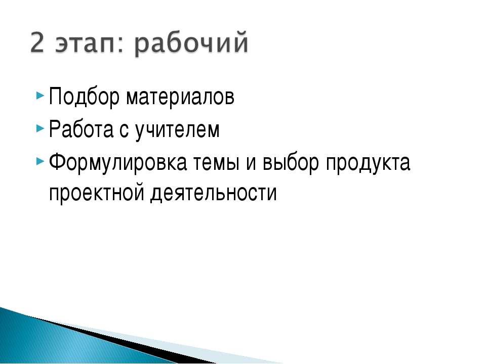 Подбор материалов Работа с учителем Формулировка темы и выбор продукта проект...