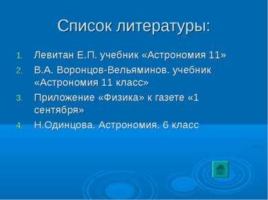 Список литературы: Левитан Е.П. учебник «Астрономия 11» В.А. Воронцов-Вельями...